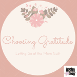 Choosing Gratitude: Letting Go of the Mom Guilt