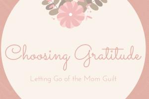 Choosing Gratitude: Letting Go of the Mom Guilt