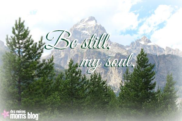 Be Still, My Soul | Des Moines Moms Blog