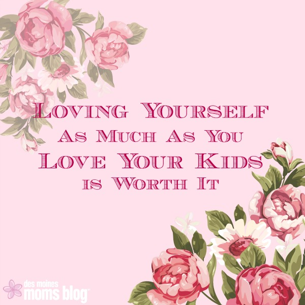 Creating Space for Self-Care: Loving Yourself As Much As You Love Your Kids | Des Moines Moms Blog