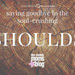 "Saying Goodbye to the Soul-Crushing ""Shoulds"""