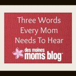 Three Words Every Mom Needs to Hear