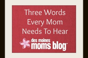 Three Words Every Mom Needs to Hear | Des Moines Moms Blog