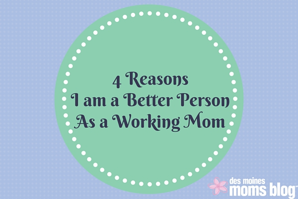 4 Reasons I Am a Better Person as a Working Mom | Des Moines Moms Blog