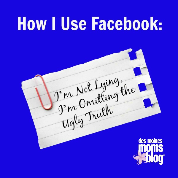 How I Use Facebook: I'm Not Lying, I'm Omitting the Ugly Truth | Des Moines Moms Blog