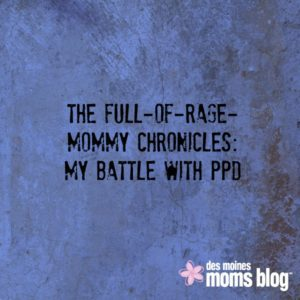 The Full-of-Rage-Mommy Chronicles: My Battle with PPD | Des Moines Moms Blog