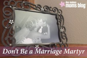 Don't Be a Marriage Martyr | Des Moines Moms Blog