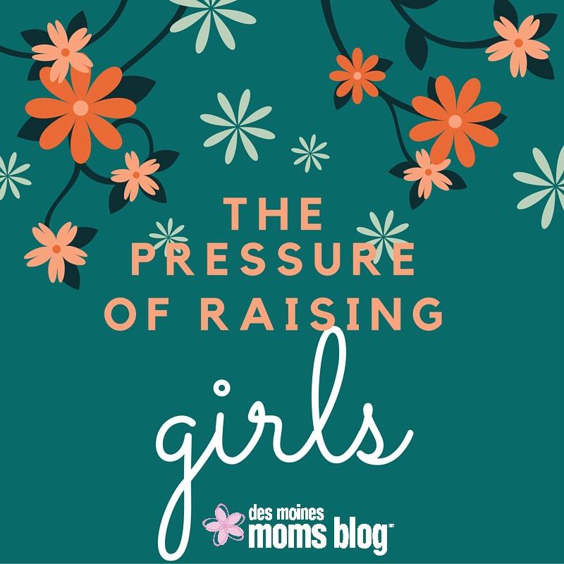 The Pressure of Raising Girls | Des Moines Moms Blog