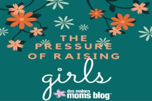The Pressure of Raising Girls | Des Moines Moms Blog