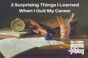 3 Surprising Things I Learned When I Quit My Career | Des Moines Moms Blog