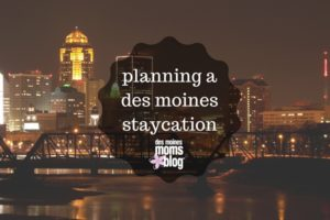 Take a Des Moines Staycation | Des Moines Moms Blog
