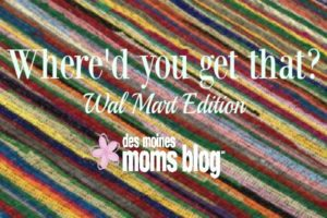 Where'd You Get That? (Walmart Edition)   Des Moines Moms Blog