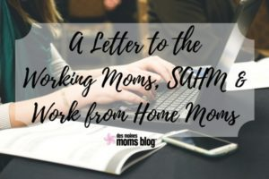 A Letter to the Working Moms, Stay-at-Home Moms, and Work-from-Home Moms | Des Moines Moms Blog