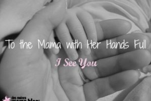 To the Mama with Her Hands Full: I See You | Des Moines Moms Blog