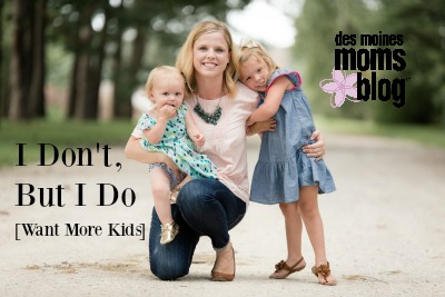 I Don't, but I Do (Want More Kids) | Des Moines Moms Blog