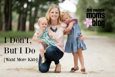 I Don't, but I Do (Want More Kids) | Des Moines Moms Blog