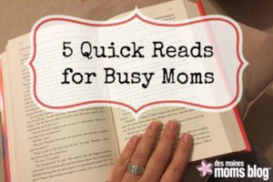 5 Quick Reads for Busy Moms | Des Moines Moms Blog