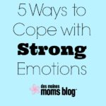5 Ways to Cope with Strong Emotions | Des Moines Moms Blog