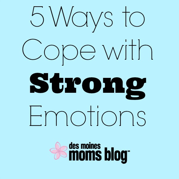 5 Ways to Cope with Strong Emotions   Des Moines Moms Blog