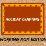 Holiday Crafts: Working Mom Edition