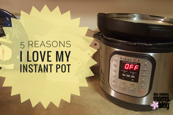 5 Reasons I Love My Instant Pot Des Moines Moms Blog