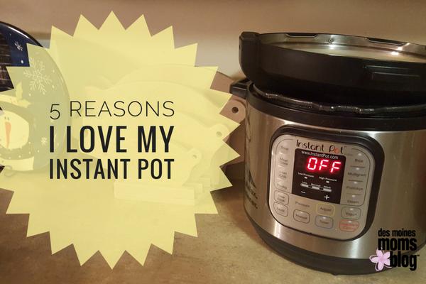 Des Moines Moms Blog 5 Reasons I Love My Instant Pot