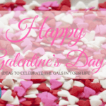 Happy Galentine's Day: Ideas to Celebrate the Gals in Your Life