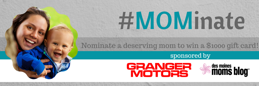 Des Moines Moms Blog is proud to partner with Granger Motors to present you with #Mominate. Nominate a mom you know who deserves a $1,000 Visa Gift Card.