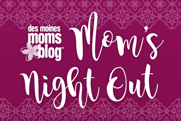 Mom's Night Out Des Moines Moms Blog